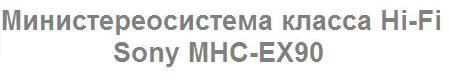 Инструкция пользователя мини-музыкальный центр класса Hi-Fi Sony MHC - EX90