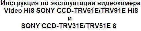 Инструкция по эксплуатации видеокамера Video Hi8 SONY ССD-TRV61E/TRV91E Hi8 и SONY ССD-TRV31E/TRV51E 8
