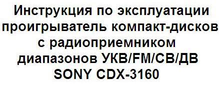 Инструкция по эксплуатации проигрыватель компакт-дисков с радиоприемником диапазонов УКВ/FM/СВ/ДВ SONY CDX-3160