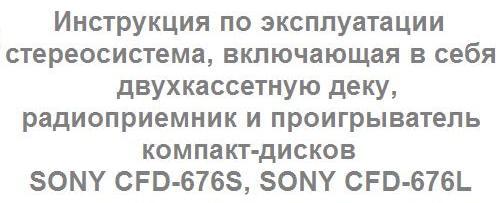 руководство пользователя стереосистема, включающая в себя двухкассетную деку, радиоприемник и проигрыватель компакт-дисков SONY CFD-676S, SONY CFD-676L