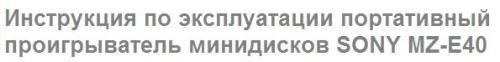 Руководство по эксплуатации портативный проигрыватель минидисков SONY MZ-Е40