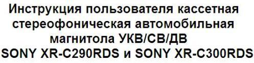 Инструкция пользователя кассетная стереофоническая автомобильная магнитола УКВ/СВ/ДВ SONY XR-C290RDS и SONY XR-C300RDS