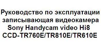Руководство по эксплуатации записывающая видеокамера Sony Handycam video Hi8 CCD-TR760E/TR810E/TR610E
