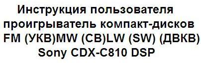 Инструкция пользователя проигрыватель компакт-дисков FM (УКВ)/MW (СВ)/LW (SW) (ДВ/КВ) Sony CDX-C810 DSP