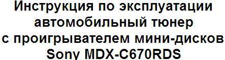 Инструкция по эксплуатации автомобильный тюнер с проигрывателем мини-дисков Sony MDX-C670RDS